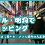 【韓国旅行】ソウル・明洞(ミョンドン)でショッピング!韓国コスメ、人気ブランドが大集結!